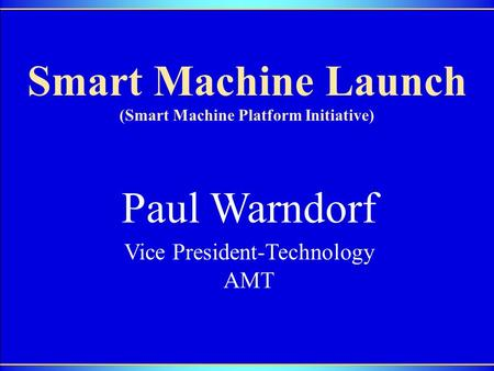 1 Smart Machine Launch (Smart Machine Platform Initiative) Paul Warndorf Vice President-Technology AMT.