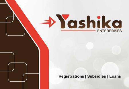 Registrations | Subsidies | Loans. Introduction Yashika Enterprises is a well-known name in Thane District (Mumbai). Established in 2011 We offer a very.