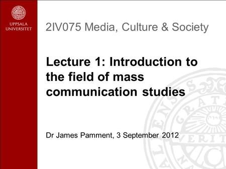 2IV075 Media, Culture & Society Lecture 1: Introduction to the field of mass communication studies Dr James Pamment, 3 September 2012.