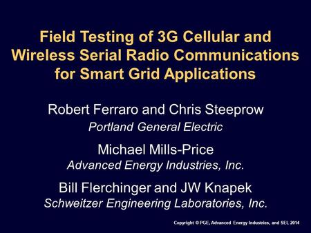 Copyright © PGE, Advanced Energy Industries, and SEL 2014 Field Testing of 3G Cellular and Wireless Serial Radio Communications for Smart Grid Applications.