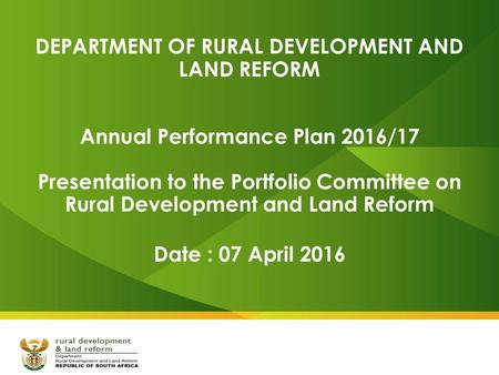 DEPARTMENT OF RURAL DEVELOPMENT AND LAND REFORM Annual Performance Plan 2016/17 Presentation to the Portfolio Committee on Rural Development and Land Reform.