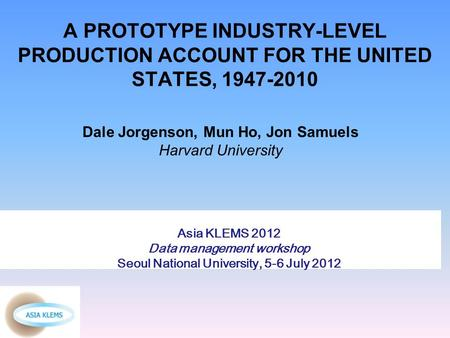 A PROTOTYPE INDUSTRY-LEVEL PRODUCTION ACCOUNT FOR THE UNITED STATES, 1947-2010 Dale Jorgenson, Mun Ho, Jon Samuels Harvard University Asia KLEMS 2012 Data.