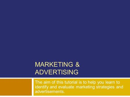 MARKETING & ADVERTISING The aim of this tutorial is to help you learn to identify and evaluate marketing strategies and advertisements.