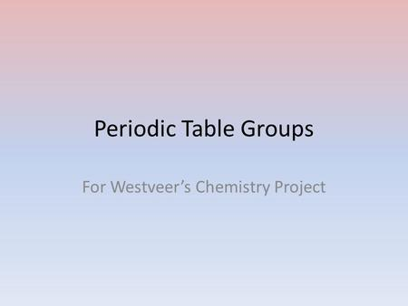 Periodic Table Groups For Westveer's Chemistry Project.