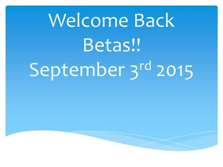 Welcome Back Betas!! September 3 rd 2015.  Advisors: Mrs. Susan Davis and Ms. Maryanne Williams  President: Carrie Albion  VP of Senior Membership: