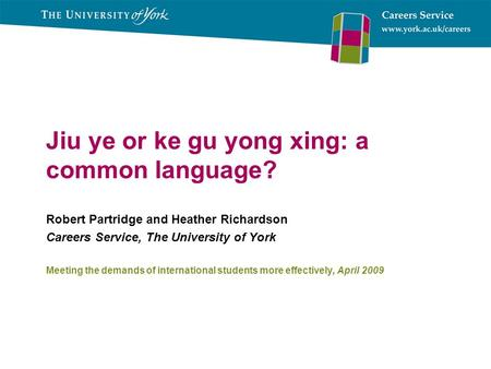 Jiu ye or ke gu yong xing: a common language? Robert Partridge and Heather Richardson Careers Service, The University of York Meeting the demands of international.