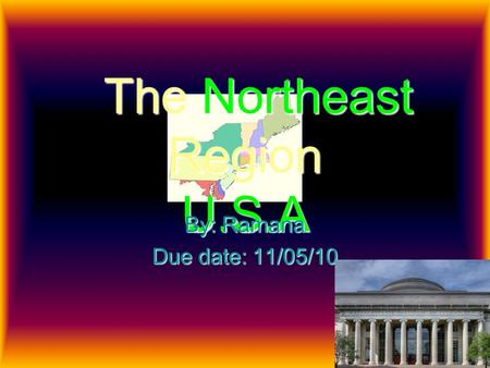 The Northeast Region U.S.A By: Ramana Due date: 11/05/10.