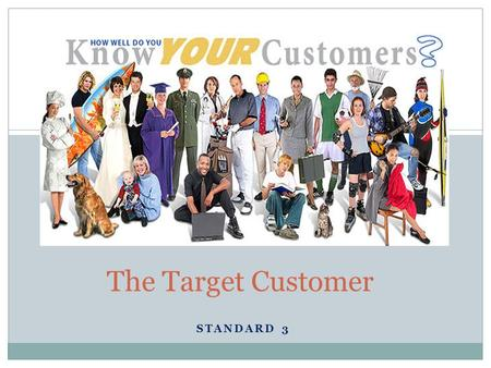 STANDARD 3 The Target Customer. Why? Knowing & understanding customers is key for exceptional companies. Award winning businesses know their customers.