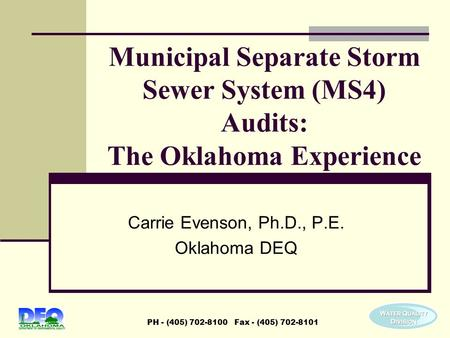 PH - (405) 702-8100 Fax - (405) 702-8101 Municipal Separate Storm Sewer System (MS4) Audits: The Oklahoma Experience Carrie Evenson, Ph.D., P.E. Oklahoma.
