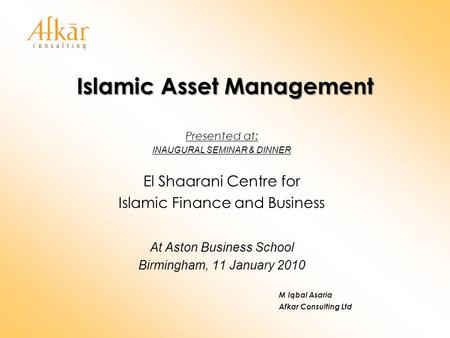 Islamic Asset Management Presented at: INAUGURAL SEMINAR & DINNER El Shaarani Centre for Islamic Finance and Business At Aston Business School Birmingham,