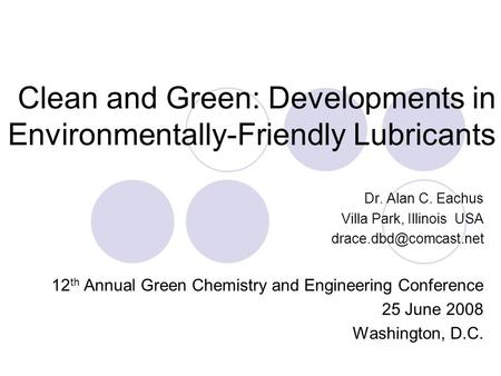 Clean and Green: Developments in Environmentally-Friendly <strong>Lubricants</strong> Dr. Alan C. Eachus Villa Park, Illinois USA 12 th Annual Green.