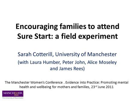 Encouraging families to attend Sure Start: a field experiment Sarah Cotterill, University of Manchester (with Laura Humber, Peter John, Alice Moseley and.