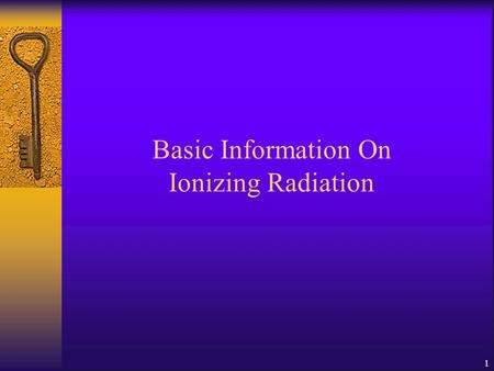1 Basic Information On Ionizing Radiation 1. 2 Content 1. Concept of ionizing radiation 2. Atomic Structure 3. Origin, Nature, Properties & Sources of.