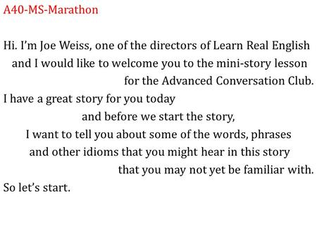A40-MS-Marathon Hi. I'm Joe Weiss, one of the directors of Learn Real English and I would like to welcome you to the mini-story lesson for the Advanced.