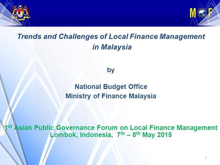1 Trends and Challenges of Local Finance Management in Malaysia by National Budget Office Ministry of Finance Malaysia 1 st Asian Public Governance Forum.