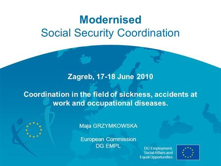 DG Employment, Social Affairs and Equal Opportunities Modernised Social Security Coordination Zagreb, 17-18 June 2010 Coordination in the field of sickness,