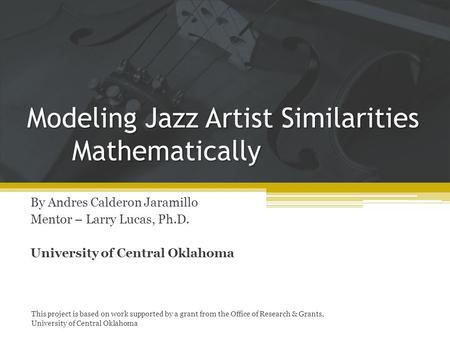 Modeling Jazz Artist Similarities Mathematically By Andres Calderon Jaramillo Mentor – Larry Lucas, Ph.D. University of Central Oklahoma This project is.