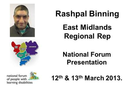 Rashpal Binning East Midlands Regional Rep National Forum Presentation 12 th & 13 th March 2013.