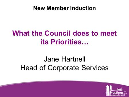 Www.hastings.gov.uk New Member Induction What the Council does to meet its Priorities… Jane Hartnell Head of Corporate Services.