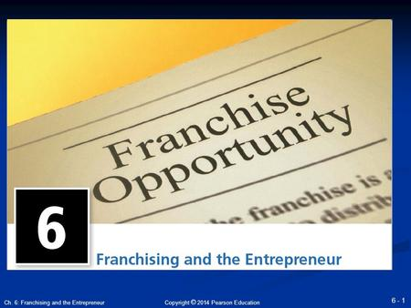 Copyright © 2014 Pearson Education 6 - 1 Ch. 6: Franchising and the Entrepreneur.