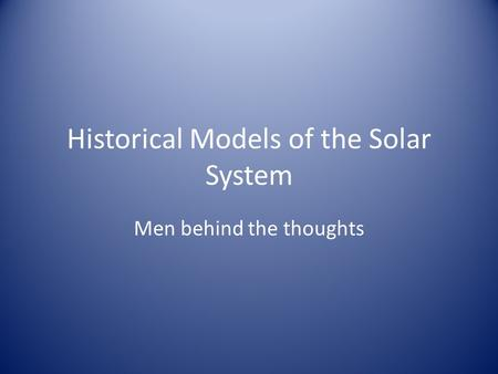 Historical Models of the Solar System Men behind the thoughts.