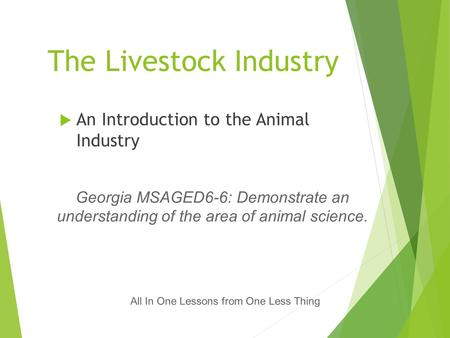 The Livestock Industry  An Introduction to the Animal Industry All In One Lessons from One Less Thing Georgia MSAGED6-6: Demonstrate an understanding.