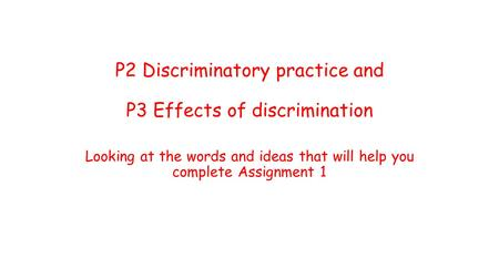 P2 Discriminatory practice and P3 Effects of discrimination Looking at the words and ideas that will help you complete Assignment 1.