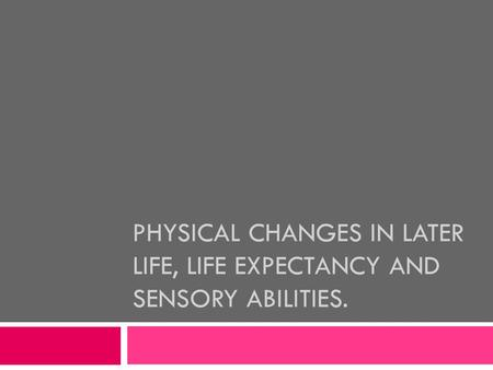 PHYSICAL CHANGES IN LATER LIFE, LIFE EXPECTANCY AND SENSORY ABILITIES.