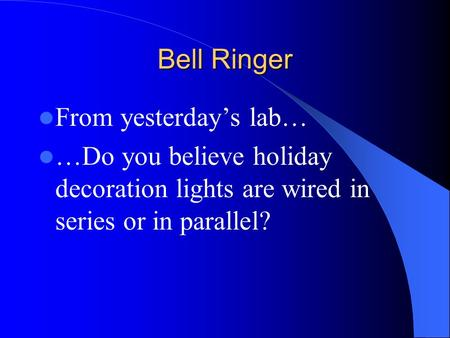 Bell Ringer From yesterday's lab… …Do you believe holiday decoration lights are wired in series or in parallel?