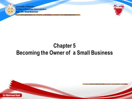 Chapter 5 Becoming the Owner of a Small Business University of Bahrain College of Business Administration MGT 239: Small Business MGT239 1.