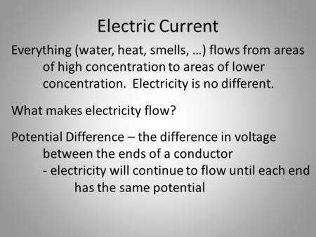 Electric Current Everything (water, heat, smells, …) flows from areas of high concentration to areas of lower concentration. Electricity is no different.