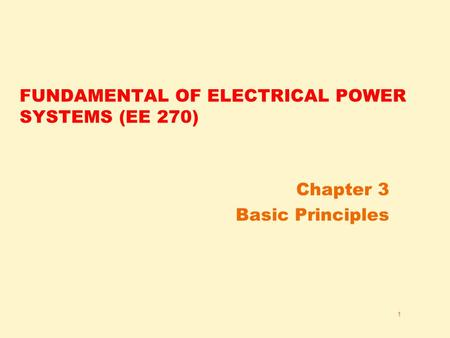 1 FUNDAMENTAL OF ELECTRICAL POWER SYSTEMS (EE 270) Chapter 3 Basic Principles.