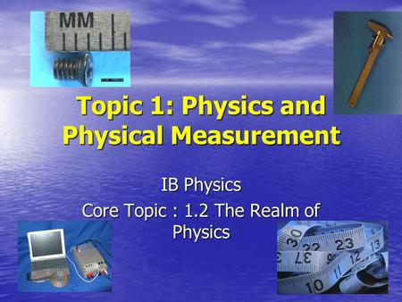Topic 1: Physics and Physical Measurement IB Physics Core Topic : 1.2 The Realm of Physics.
