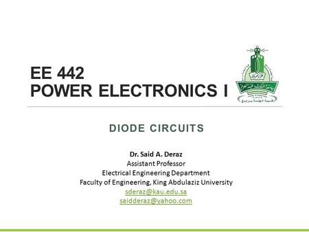 EE 442 POWER ELECTRONICS I DIODE CIRCUITS Dr. Said A. Deraz Assistant Professor Electrical Engineering Department Faculty of Engineering, King Abdulaziz.