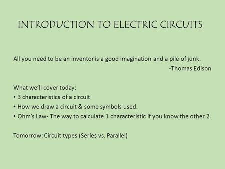 INTRODUCTION TO ELECTRIC CIRCUITS All you need to be an inventor is a good imagination and a pile of junk. -Thomas Edison What we'll cover today: 3 characteristics.