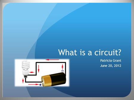 What is a circuit? Patricia Grant June 20, 2012 Objectives Model the flow of electrons in a circuit Build an actual electric circuit Draw diagrams of.