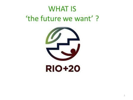 WHAT IS 'the future we want' ? 1. Two parallel processes at Rio+20 2 1. UN CONFERENCE ON SUSTAINABLE DEVELOPMENT 2. PEOPLE'S SUMMIT.