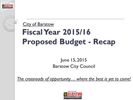 Fiscal Year 2015/16 Proposed Budget - Recap City of Barstow June 15, 2015 Barstow City Council The crossroads of opportunity… where the best is yet to.