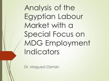 Analysis of the Egyptian Labour Market with a Special Focus on MDG Employment Indicators Dr. Magued Osman.