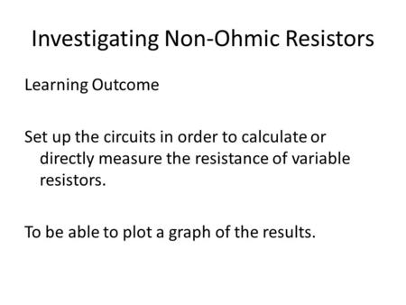 Investigating Non-Ohmic Resistors Learning Outcome Set up the circuits in order to calculate or directly measure the resistance of variable resistors.
