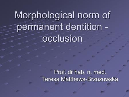 Morphological norm of permanent dentition - occlusion Prof. dr hab. n. med. Teresa Matthews-Brzozowska.