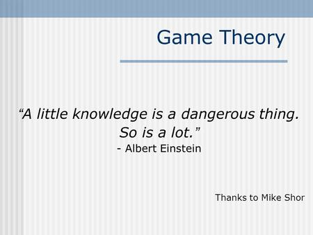 "Game Theory "" A little knowledge is a dangerous thing. So is a lot. "" - Albert Einstein Thanks to Mike Shor."