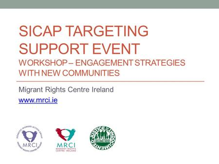 SICAP TARGETING SUPPORT EVENT WORKSHOP – ENGAGEMENT STRATEGIES WITH NEW COMMUNITIES Migrant Rights Centre Ireland www.mrci.ie.