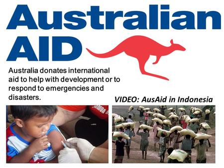 Australia donates international aid to help with development or to respond to emergencies and disasters. VIDEO: AusAid in Indonesia.
