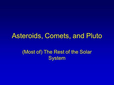 Asteroids, Comets, and Pluto (Most of) The Rest of the Solar System.
