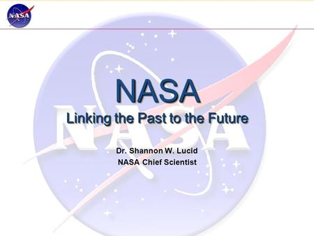 NASA Linking the Past to the Future Dr. Shannon W. Lucid NASA Chief Scientist.