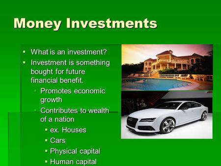 Money Investments  What is an investment?  Investment is something bought for future financial benefit.  Promotes economic growth  Contributes to wealth.