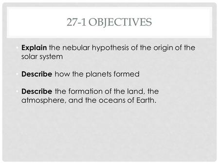 27-1OBJECTIVES Explain the nebular hypothesis of the origin of the solar system Describe how the planets formed Describe the formation of the land, the.