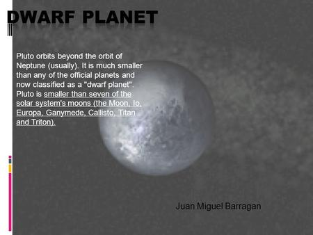 Juan Miguel Barragan Pluto orbits beyond the orbit of Neptune (usually). It is much smaller than any of the official planets and now classified as a dwarf.