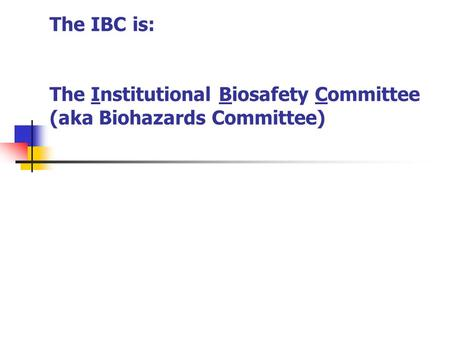 The IBC is: The Institutional Biosafety Committee (aka Biohazards Committee)